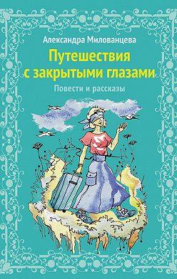 Александра Милованцева - Путешествие с закрытыми глазами