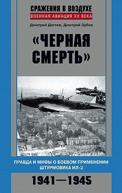Дмитрий Дёгтев - «Черная смерть». Правда и мифы о боевом применении штурмовика ИЛ-2. 1941-1945