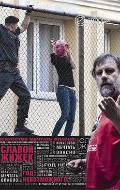 Славой Жижек - Год невозможного. Искусство мечтать опасно
