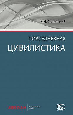 Константин Скловский - Повседневная цивилистика