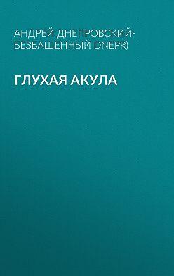 Андрей Днепровский-Безбашенный (A.DNEPR) - Глухая акула