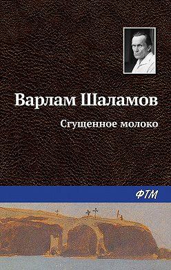 Варлам Шаламов - Сгущенное молоко