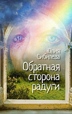 Юлия Сибилева - Обратная сторона радуги