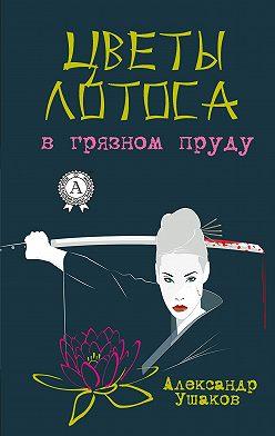 Александр Ушаков - Цветы лотоса в грязном пруду