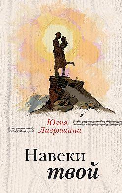 Юлия Лавряшина - Навеки твой
