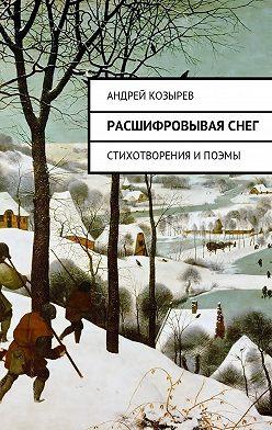 Андрей Козырев - Расшифровываяснег. Стихотворения ипоэмы