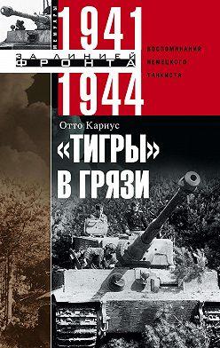 Отто Кариус - «Тигры» в грязи. Воспоминания немецкого танкиста. 1941–1944
