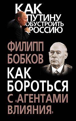Филипп Бобков - Как бороться с «агентами влияния»