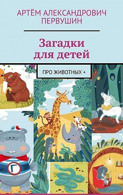 Артём Первушин - Загадки длядетей. Про животных+