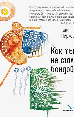 Глеб Черкасов - Как мы не стали бандой