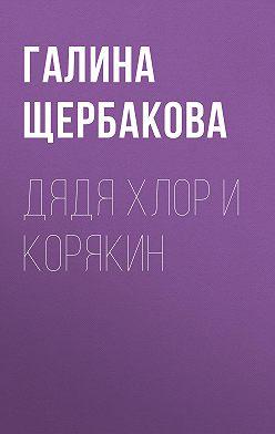 Галина Щербакова - Дядя Хлор и Корякин