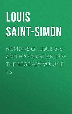Louis Saint-Simon - Memoirs of Louis XIV and His Court and of the Regency. Volume 15