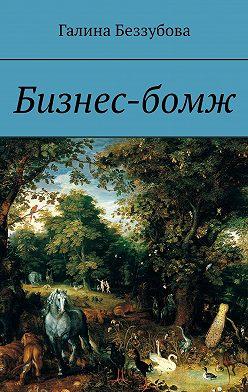 Галина Беззубова - Бизнес-бомж