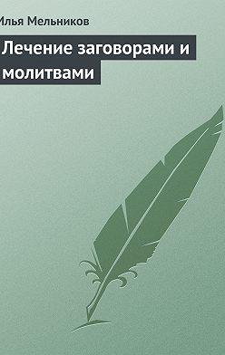 Илья Мельников - Лечение заговорами и молитвами