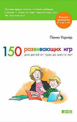 Пенни Уорнер - 150 развивающих игр для детей от трех до шести лет