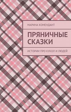 Марина Комендант - Пряничные сказки. Истории про кукол илюдей