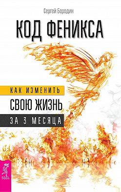 Сергей Бородин - Код Феникса. Как изменить свою жизнь за 3 месяца