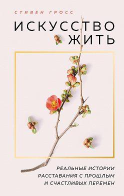 Стивен Гросс - Искусство жить. Реальные истории расставания с прошлым и счастливых перемен