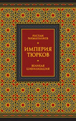 Рустан Рахманалиев - Империя тюрков. Великая цивилизация