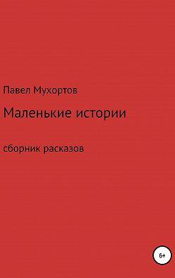 Павел Мухортов - Маленькие истории, возвращающие нас в детство