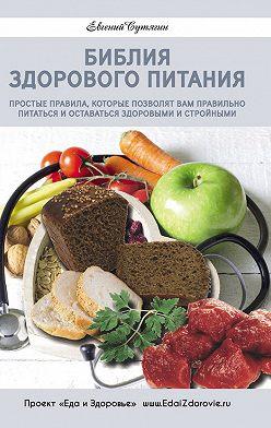 Евгений Сутягин - Библия здорового питания. Простые правила, которые позволят вам правильно питаться и оставаться здоровыми и стройными