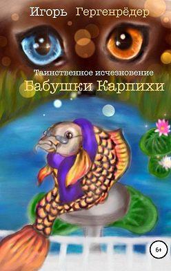 Игорь Гергенрёдер - Таинственное исчезновение бабушки Карпихи