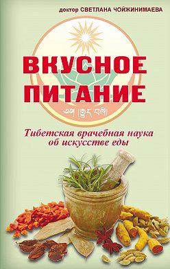Светлана Чойжинимаева - Вкусное питание. Тибетская врачебная наука об искусстве еды