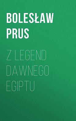 Болеслав Прус - Z legend dawnego Egiptu