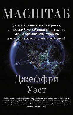 Джеффри Уэст - Масштаб. Универсальные законы роста, инноваций, устойчивости и темпов жизни организмов, городов, экономических систем и компаний