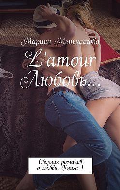 Марина Меньщикова - L'amour Любовь… Сборник романов олюбви. Книга 1