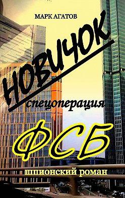 Марк Агатов - НОВИЧОК. Спецоперация ФСБ. Шпионский роман