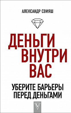 Александр Свияш - Деньги внутри вас. Уберите барьеры перед деньгами