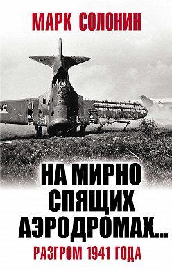 Марк Солонин - «На мирно спящих аэродромах…» Разгром 1941 года
