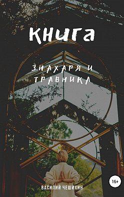 Василий Чешихин - Книга Знахаря и Травника