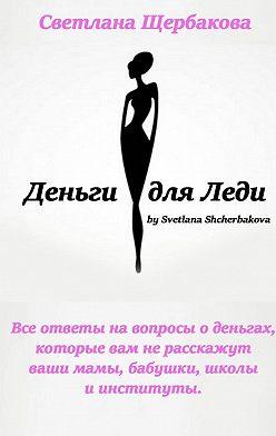 Светлана Щербакова - Деньги для Леди. Все ответы навопросы оденьгах, которые вам нерасскажут ваши мамы, бабушки, школы и институты