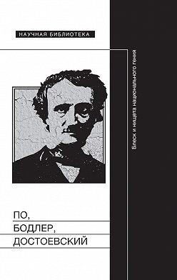 Коллектив авторов - По, Бодлер, Достоевский: Блеск и нищета национального гения