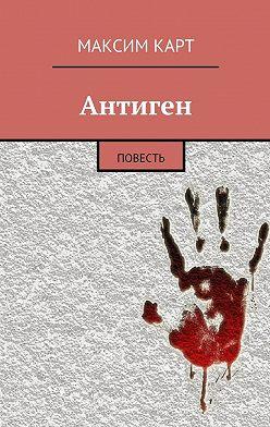 Максим Карт - Антиген. повесть