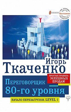 Игорь Ткаченко - Переговорщик 80-го уровня. Простые правила успешных продаж