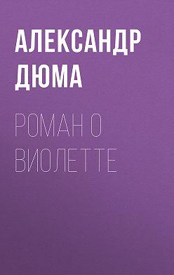 Александр Дюма - Роман о Виолетте