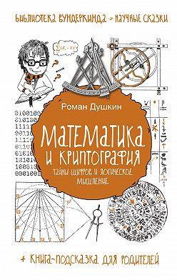 Роман Душкин - Математика и криптография. Тайны шифров и логическое мышление