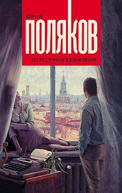 Юрий Поляков - По ту сторону вдохновения (сборник)