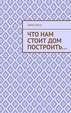 Эмма Роса - Что нам стоит дом построить…