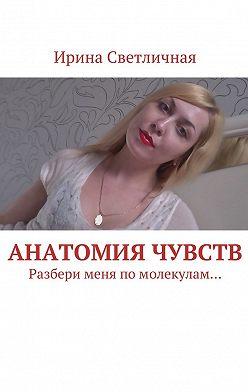 Ирина Светличная - Анатомия чувств. Разбери меня помолекулам…