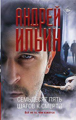 Андрей Ильин - Семьдесят пять шагов к смерти