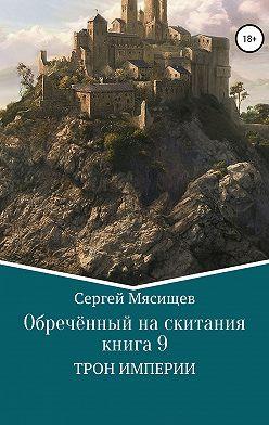 Сергей Мясищев - Обреченный на скитания. Книга 9. Трон Империи