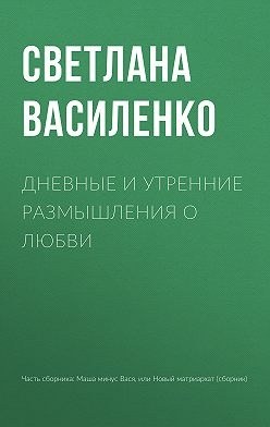 Светлана Василенко - Дневные и утренние размышления о любви