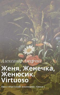 Александр Амурчик - Женя, Женечка, Женюсик. Virtuoso. Цикл «Прутский Декамерон». Книга7