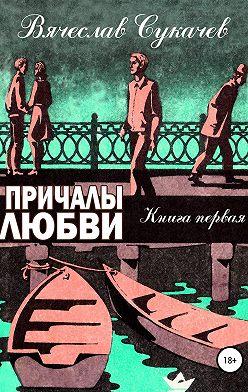 Вячеслав Сукачев - Причалы любви. Книга первая