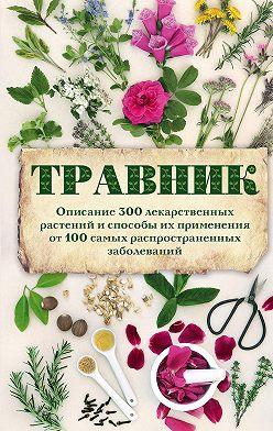 Неустановленный автор - Травник. Описание 300 лекарственных растений и способы их применения от 100 самых распространенных заболеваний