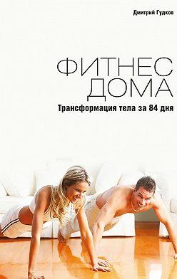 Дмитрий Гудков - Фитнесдома. Трансформация тела за84дня
